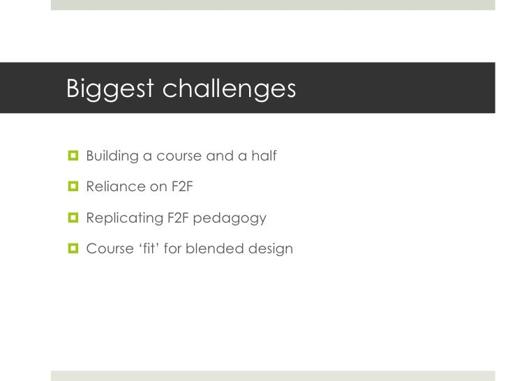"""Biggest challenges Building a course and a half Reliance on F2F Replicating F2F pedagogy Course """"fit"""" for blended design"""