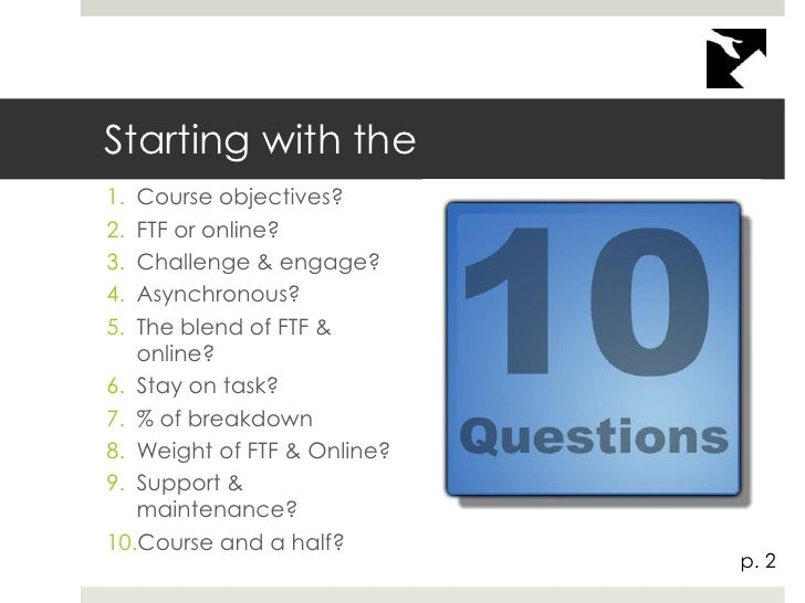 Starting with the1. Course objectives?2. FTF or online?3. Challenge & engage?4. Asynchronous?5. The blend of FTF &   onlin...