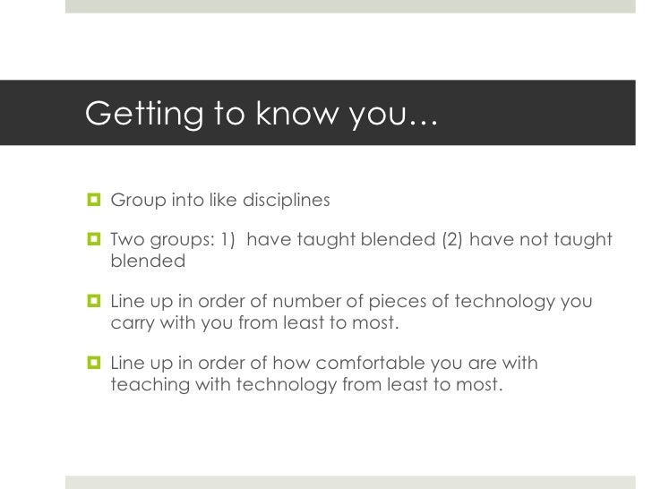 Getting to know you… Group into like disciplines Two groups: 1) have taught blended (2) have not taught  blended Line u...