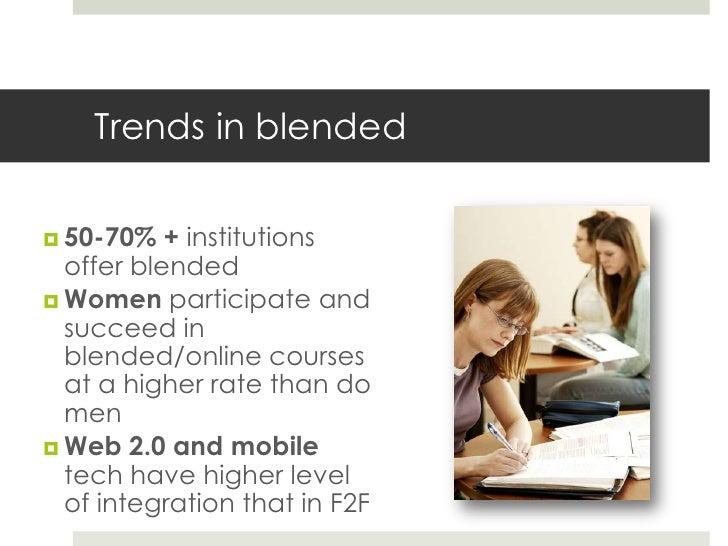 Trends in blended 50-70%   + institutions  offer blended Women participate and  succeed in  blended/online courses  at a...