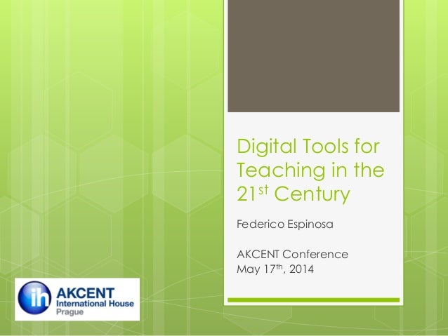 Digital Tools for Teaching in the 21st Century Federico Espinosa AKCENT Conference May 17th, 2014
