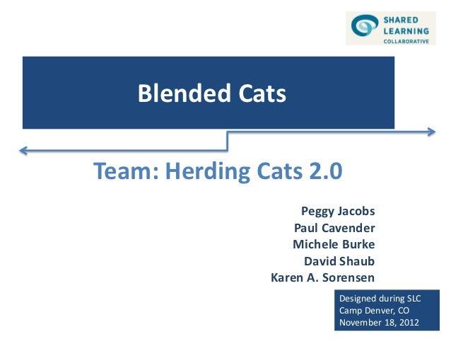 Blended CatsTeam: Herding Cats 2.0                    Peggy Jacobs                   Paul Cavender                  Michel...