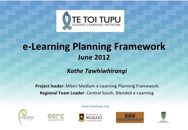 e-Learning Planning Framework                      June 2012                Kathe Tawhiwhirangi  Project leader: Māori Med...