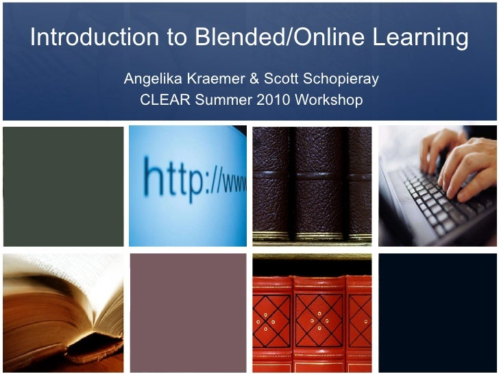 Introduction to Blended/Online Learning Angelika Kraemer & Scott Schopieray CLEAR Summer 2010 Workshop