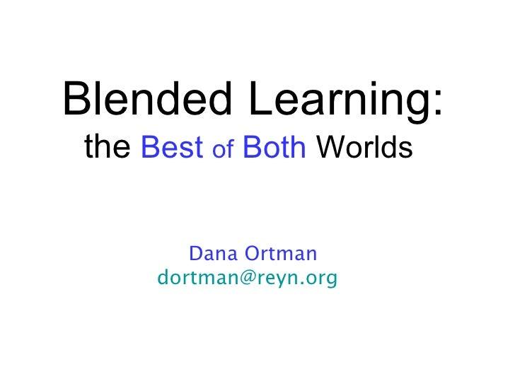 Blended Learning:the Best of Both Worlds        Dana Ortman     dortman@reyn.org