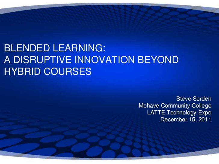 BLENDED LEARNING:A DISRUPTIVE INNOVATION BEYONDHYBRID COURSES                                   Steve Sorden              ...