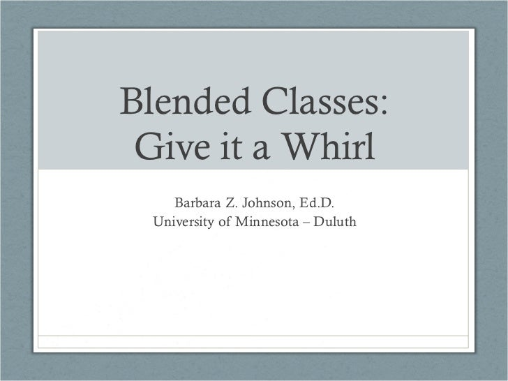 Blended Classes: Give it a Whirl    Barbara Z. Johnson, Ed.D. University of Minnesota – Duluth