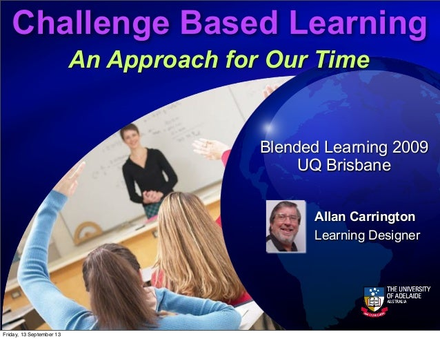 Challenge Based Learning An Approach for Our Time Allan Carrington Learning Designer Blended Learning 2009 UQ Brisbane Fri...