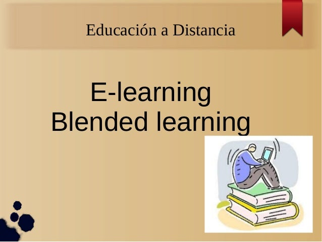 Educación a Distancia  E-learning Blended learning