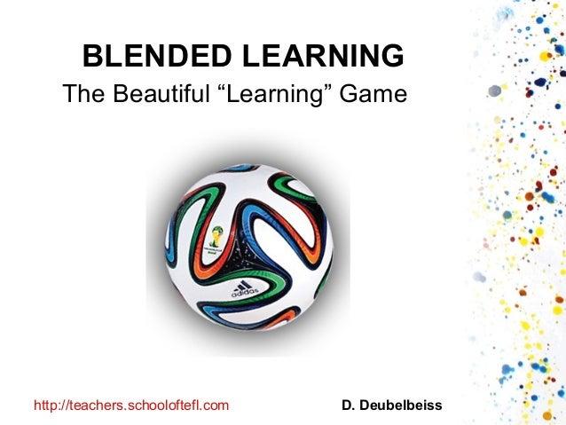 "BLENDED LEARNING The Beautiful ""Learning"" Game D. Deubelbeisshttp://teachers.schooloftefl.com"
