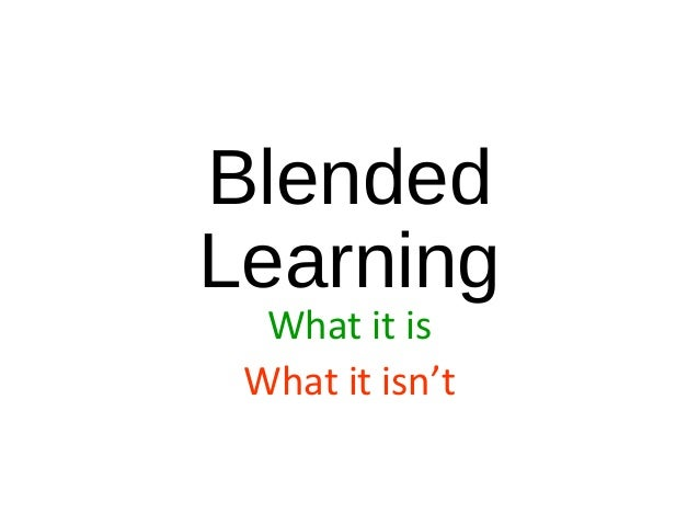 Blended Learning What it is What it isn't