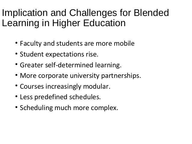 Implication and Challenges for Blended Learning in Higher Education • Faculty and students are more mobile • Student expec...