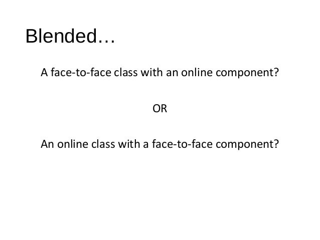 Blended… A face-to-face class with an online component? OR An online class with a face-to-face component?