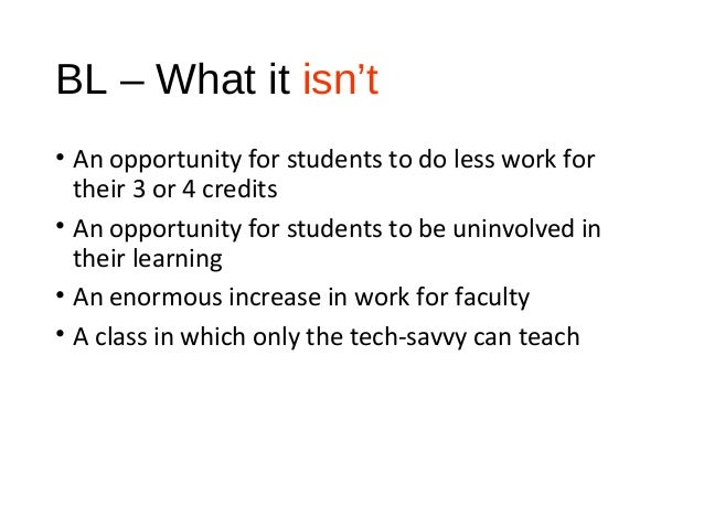 BL – What it isn't • An opportunity for students to do less work for their 3 or 4 credits • An opportunity for students to...