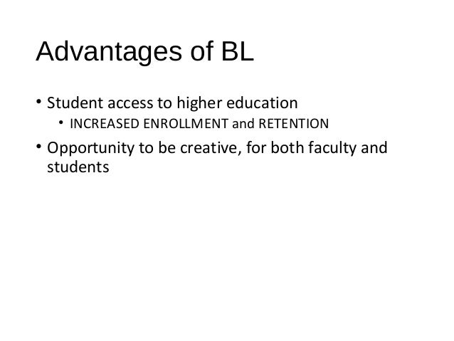 Advantages of BL • Student access to higher education • INCREASED ENROLLMENT and RETENTION • Opportunity to be creative, f...