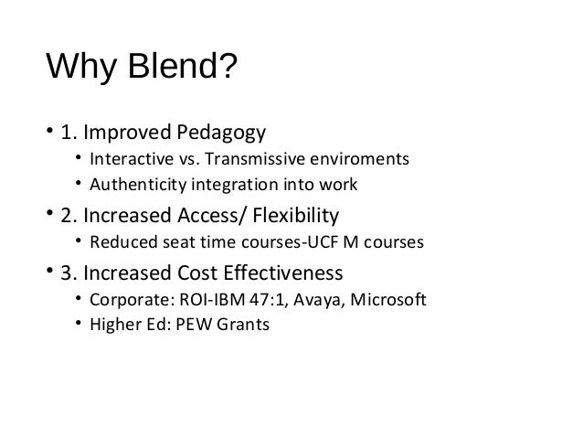 Why Blend? • 1. Improved Pedagogy • Interactive vs. Transmissive enviroments • Authenticity integration into work • 2. Inc...