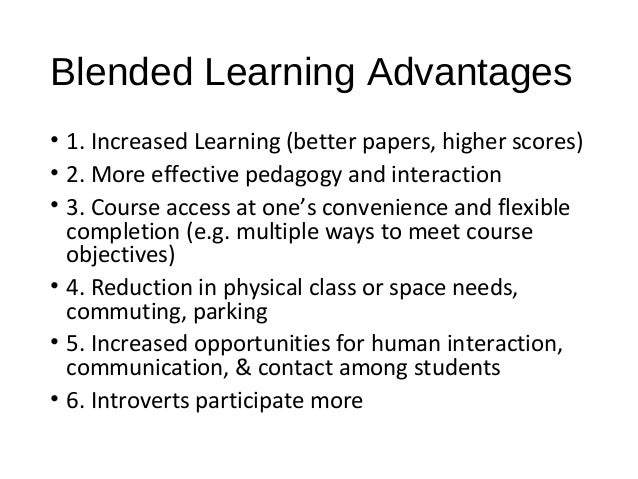 Blended Learning Advantages • 1. Increased Learning (better papers, higher scores) • 2. More effective pedagogy and intera...