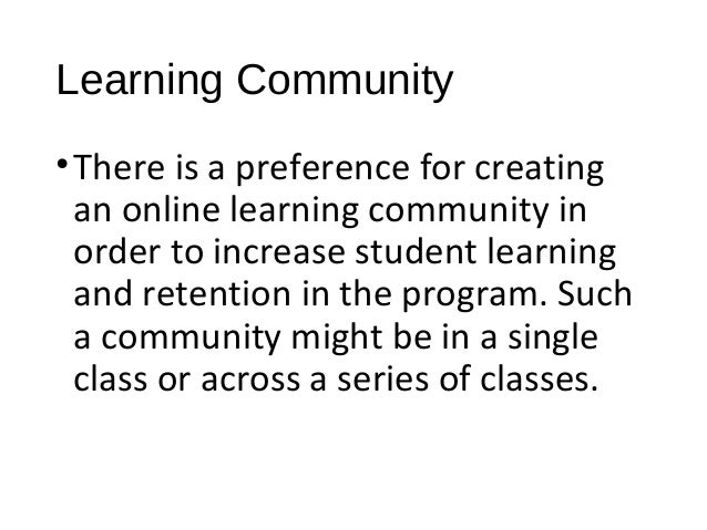 Learning Community •There is a preference for creating an online learning community in order to increase student learning ...