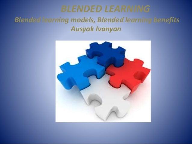 BLENDED LEARNING Blended learning models, Blended learning benefits Ausyak Ivanyan