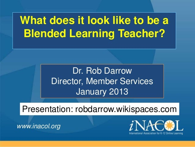 What does it look like to be a Blended Learning Teacher?                Dr. Rob Darrow           Director, Member Services...