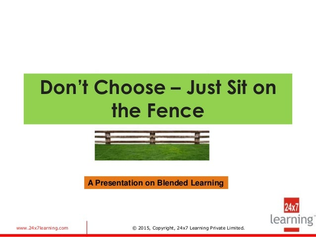 www.24x7learning.com © 2015, Copyright, 24x7 Learning Private Limited. Don't Choose – Just Sit on the Fence A Presentation...