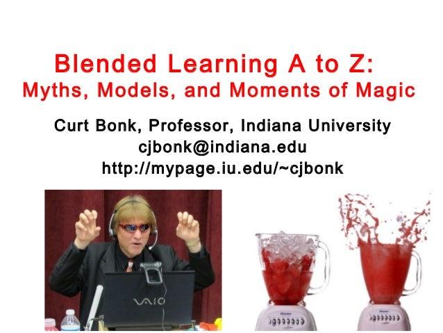 Blended Learning A to Z:  Myths, Models, and Moments of Magic Curt Bonk, Professor, Indiana University cjbonk@indiana.edu ...