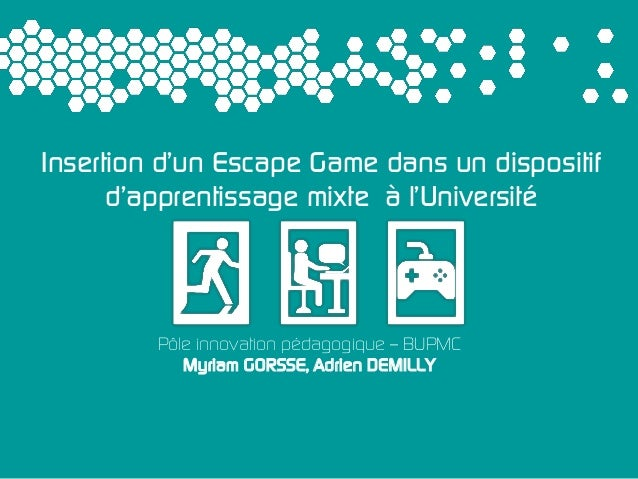 Pôle innovation pédagogique – BUPMC Myriam GORSSE, Adrien DEMILLY Insertion d'un Escape Game dans un dispositif d'apprenti...