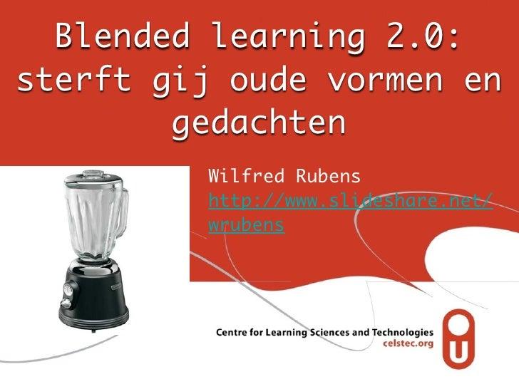 Blended learning 2.0:sterft gij oude vormen en        gedachten         Wilfred Rubens         http://www.slideshare.net/ ...