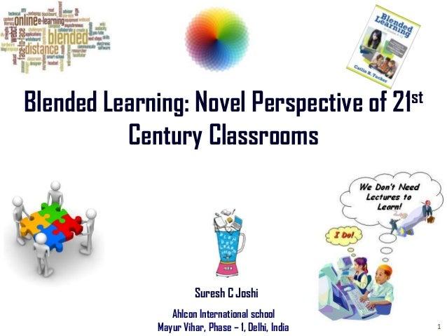 Blended Learning: Novel Perspective of 21st Century Classrooms  Suresh C Joshi Ahlcon International school Mayur Vihar, Ph...