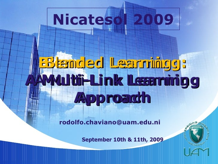Blended Learning: A Multi-Link Learning Approach [email_address] September 10th & 11th, 2009 Nicatesol 2009 Blended Learni...