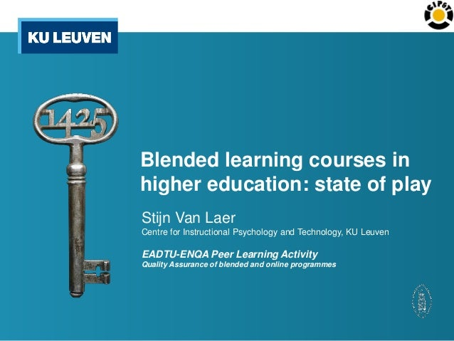 Blended learning courses in higher education: state of play Stijn Van Laer Centre for Instructional Psychology and Technol...
