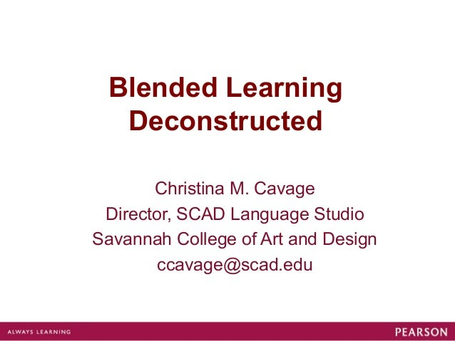 Blended Learning  Deconstructed       Christina M. Cavage Director, SCAD Language StudioSavannah College of Art and Design...