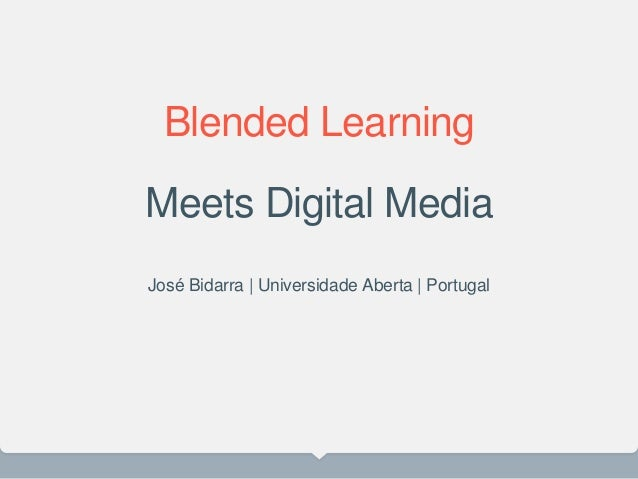 Blended Learning Meets Digital Media José Bidarra | Universidade Aberta | Portugal