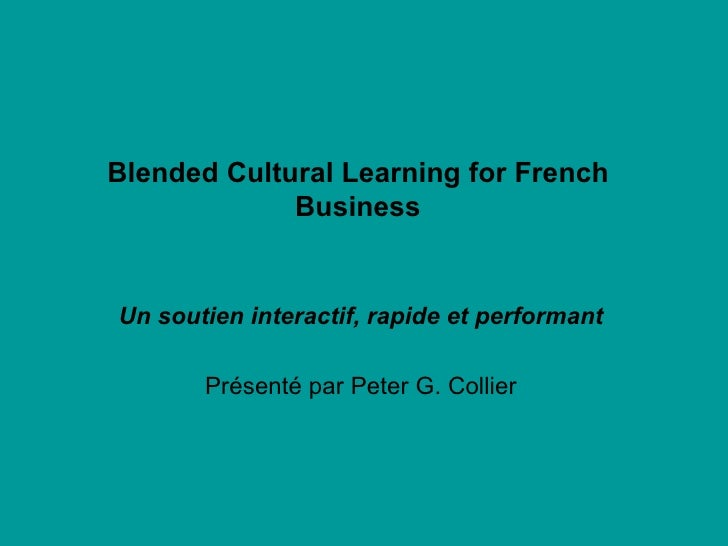 Blended Cultural Learning for French Business Un soutien interactif, rapide et performant Présenté par Peter G. Collier