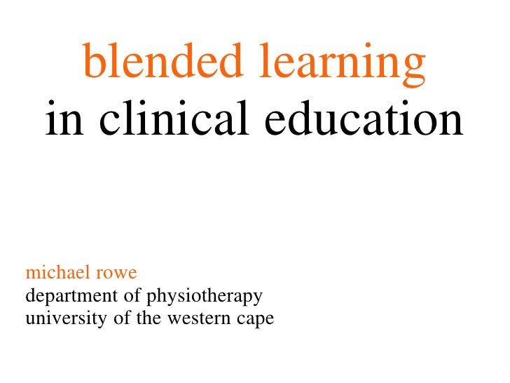 blended learning  in clinical educationmichael rowedepartment of physiotherapyuniversity of the western cape