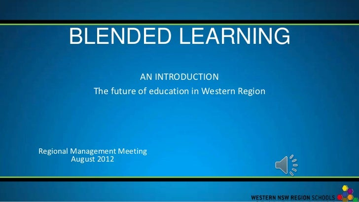 BLENDED LEARNING                        AN INTRODUCTION             The future of education in Western RegionRegional Mana...