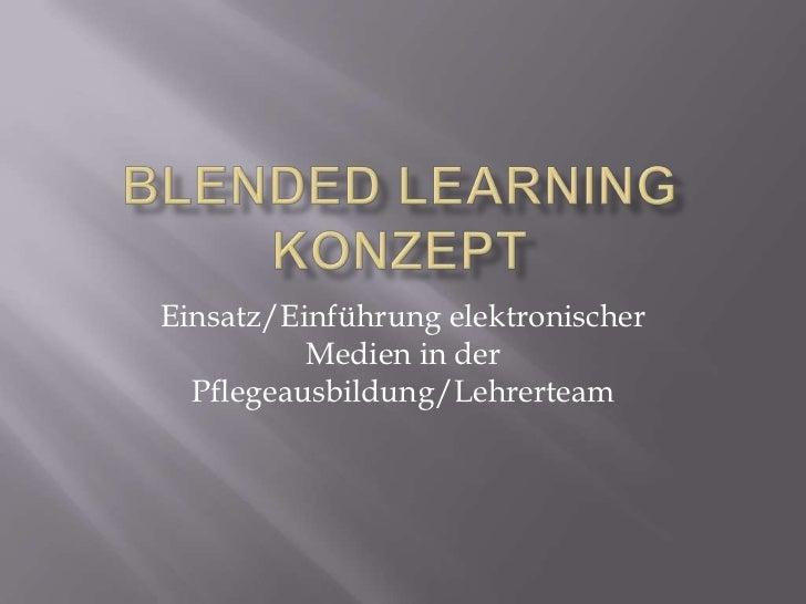 Blended Learning Konzept<br />Einsatz/Einführung elektronischer Medien in der Pflegeausbildung/Lehrerteam<br />