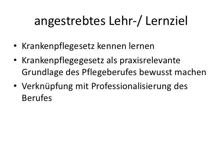 angestrebtes Lehr-/ Lernziel<br />Krankenpflegesetz kennen lernen<br />Krankenpflegegesetz als praxisrelevante Grundlage d...