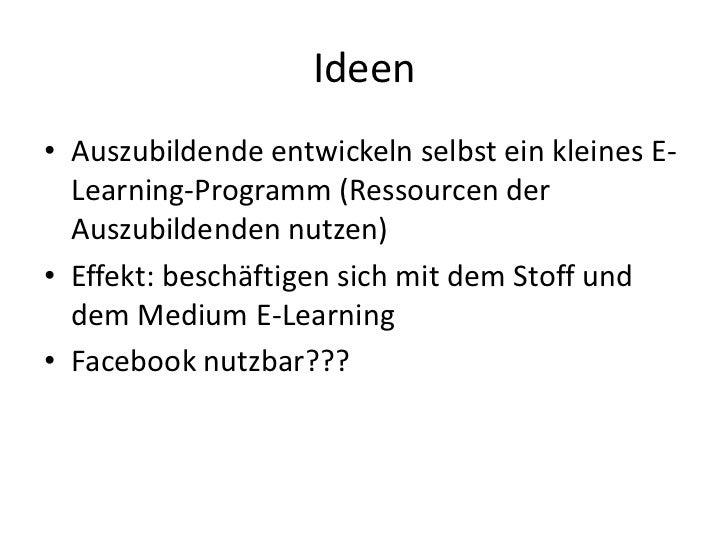 Ideen<br />Auszubildende entwickeln selbst ein kleines E-Learning-Programm (Ressourcen der Auszubildenden nutzen)<br />Eff...