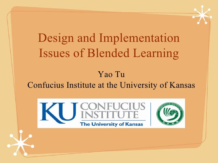 Design and Implementation  Issues of Blended Learning                    Yao TuConfucius Institute at the University of Ka...
