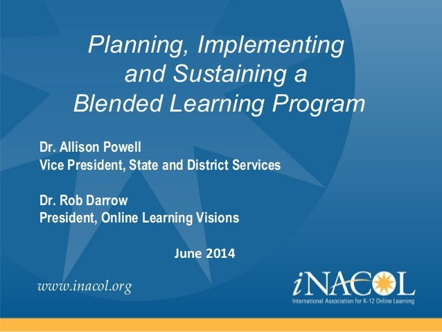 www.inacol.org Planning, Implementing and Sustaining a Blended Learning Program Dr. Allison Powell Vice President, State a...