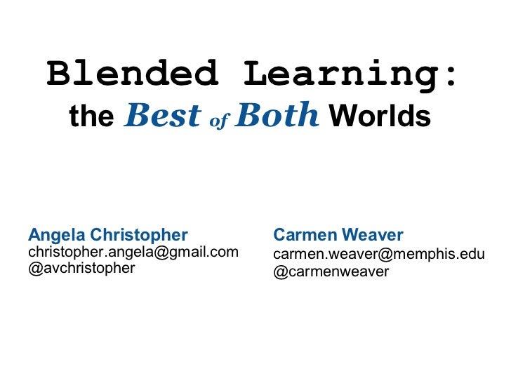 Blended Learning: the  Best  of  Both   Worlds  Angela Christopher [email_address] @avchristopher  Carmen Weaver [email_...