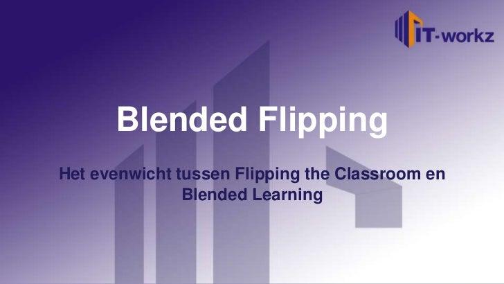 Blended FlippingHet evenwicht tussen Flipping the Classroom en               Blended Learning