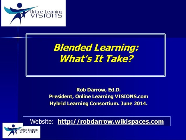 Blended Learning: What's It Take? Rob Darrow, Ed.D. President, Online Learning VISIONS.com Hybrid Learning Consortium. Jun...