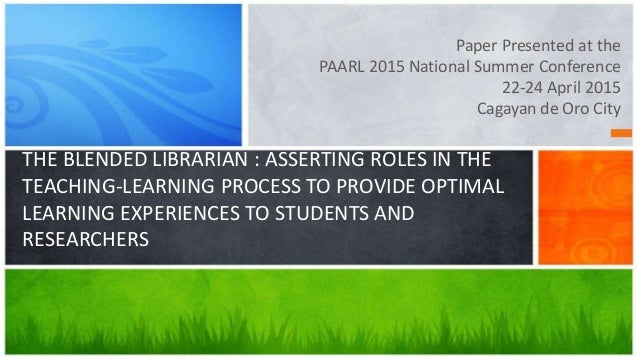 Paper Presented at the PAARL 2015 National Summer Conference 22-24 April 2015 Cagayan de Oro City THE BLENDED LIBRARIAN : ...