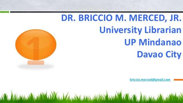DR. BRICCIO M. MERCED, JR. University Librarian UP Mindanao Davao City briccio.merced@gmail.com