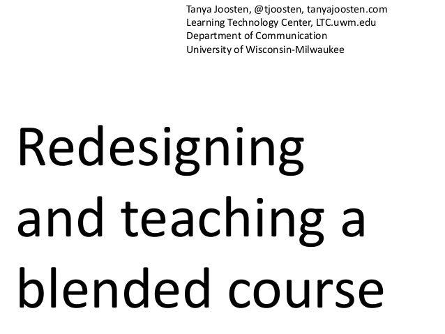 Redesigningand teaching ablended courseTanya Joosten, @tjoosten, tanyajoosten.comLearning Technology Center, LTC.uwm.eduDe...