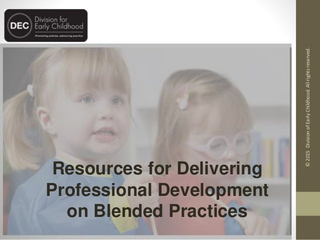 Resources for Delivering Professional Development on Blended Practices ©2015DivisionofEarlyChildhood.Allrightsreserved.