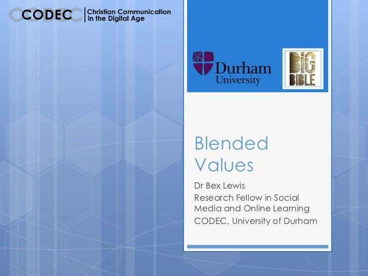 BlendedValuesDr Bex LewisResearch Fellow in SocialMedia and Online LearningCODEC, University of Durham