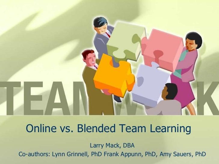 Online vs. Blended Team Learning<br />Larry Mack, DBA<br />Co-authors: Lynn Grinnell, PhD Frank Appunn, PhD, Amy Sauers, P...